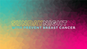 Sunday Night In with Prevent Breast Cancer Charity UK